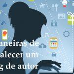 7 maneiras de fortalecer um blog de autor