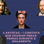 5 artistas + 1 cientista que criaram obras-primas durante o isolamento